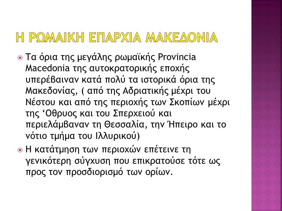  Τα όρια της μεγάλης ρωμαϊκής Provincia Macedonia της αυτοκρατορικής εποχής υπερέβαιναν κατά πολύ τα ιστορικά όρια της Μακεδονίας, ( από της Αδριατικ
