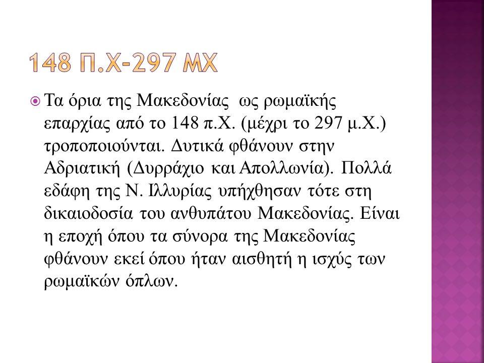 Τα όρια της Μακεδονίας ως ρωμαϊκής επαρχίας από το 148 π.Χ. (μέχρι το 297 μ.Χ.) τροποποιούνται. Δυτικά φθάνουν στην Αδριατική (Δυρράχιο και Απολλωνί