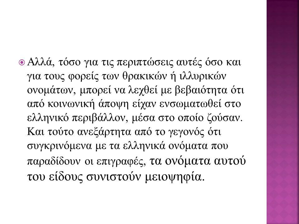  Aλλά, τόσο για τις περιπτώσεις αυτές όσο και για τους φορείς των θρακικών ή ιλλυρικών ονομάτων, μπορεί να λεχθεί με βεβαιότητα ότι από κοινωνική άποψη είχαν ενσωματωθεί στο ελληνικό περιβάλλον, μέσα στο οποίο ζούσαν.