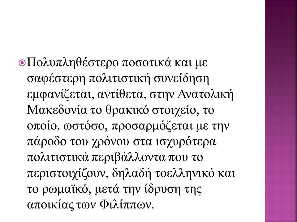  Πολυπληθέστερο ποσοτικά και με σαφέστερη πολιτιστική συνείδηση εμφανίζεται, αντίθετα, στην Ανατολική Mακεδονία το θρακικό στοιχείο, το οποίο, ωστόσο