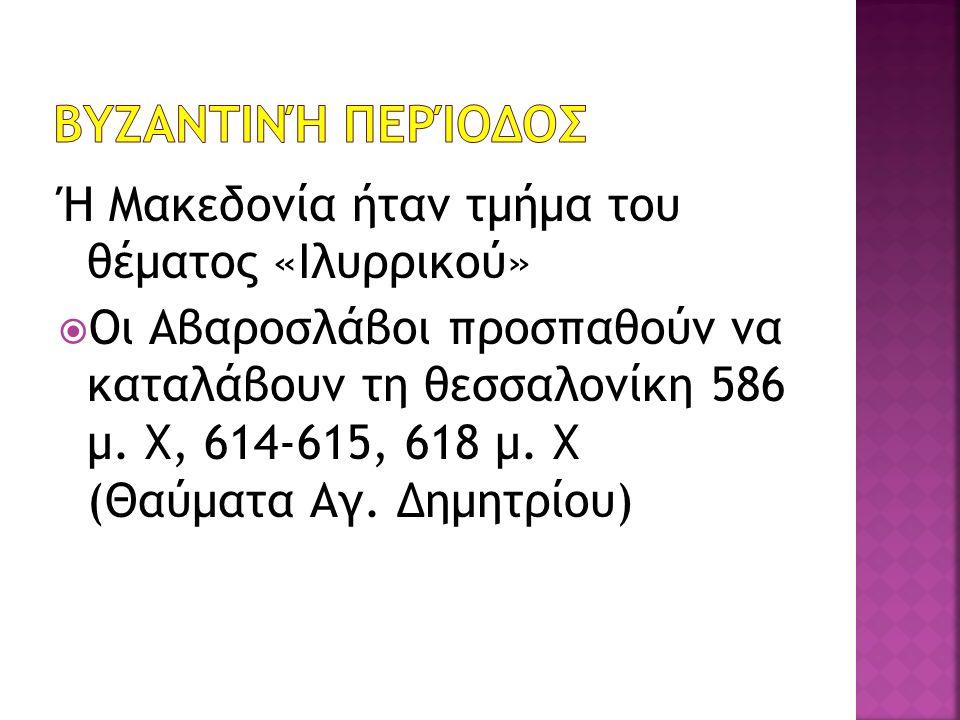 Ή Μακεδονία ήταν τμήμα του θέματος «Ιλυρρικού»  Οι Αβαροσλάβοι προσπαθούν να καταλάβουν τη θεσσαλονίκη 586 μ. Χ, 614-615, 618 μ. Χ (Θαύματα Αγ. Δημητ