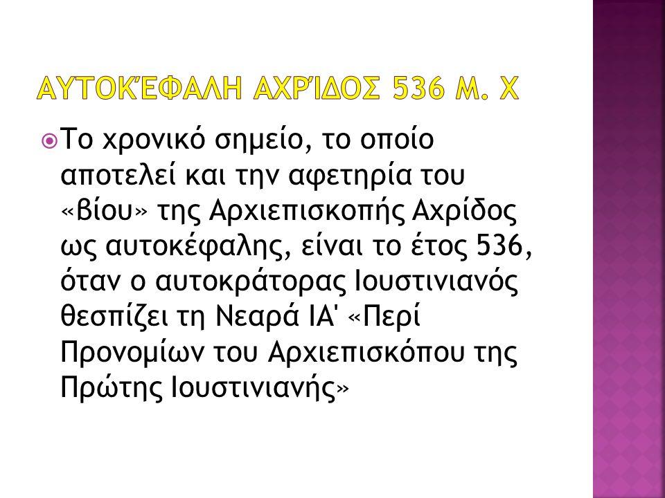  Το χρονικό σημείο, το οποίο αποτελεί και την αφετηρία του «βίου» της Αρχιεπισκοπής Αχρίδος ως αυτοκέφαλης, είναι το έτος 536, όταν ο αυτοκράτορας Ιουστινιανός θεσπίζει τη Νεαρά ΙΑ «Περί Προνομίων του Αρχιεπισκόπου της Πρώτης Ιουστινιανής»