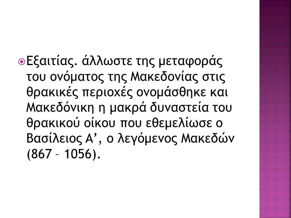  Εξαιτίας. άλλωστε της μεταφοράς του ονόματος της Μακεδονίας στις θρακικές περιοχές ονομάσθηκε και Μακεδόνικη η μακρά δυναστεία του θρακικού οίκου πο