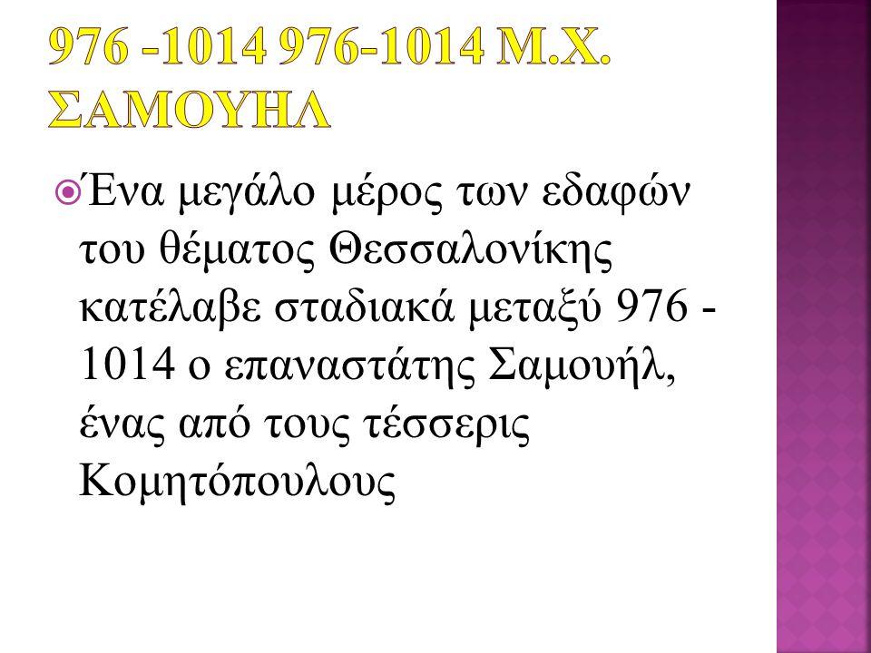  Ένα μεγάλο μέρος των εδαφών του θέματος Θεσσαλονίκης κατέλαβε σταδιακά μεταξύ 976 - 1014 ο επαναστάτης Σαμουήλ, ένας από τους τέσσερις Κομητόπουλου