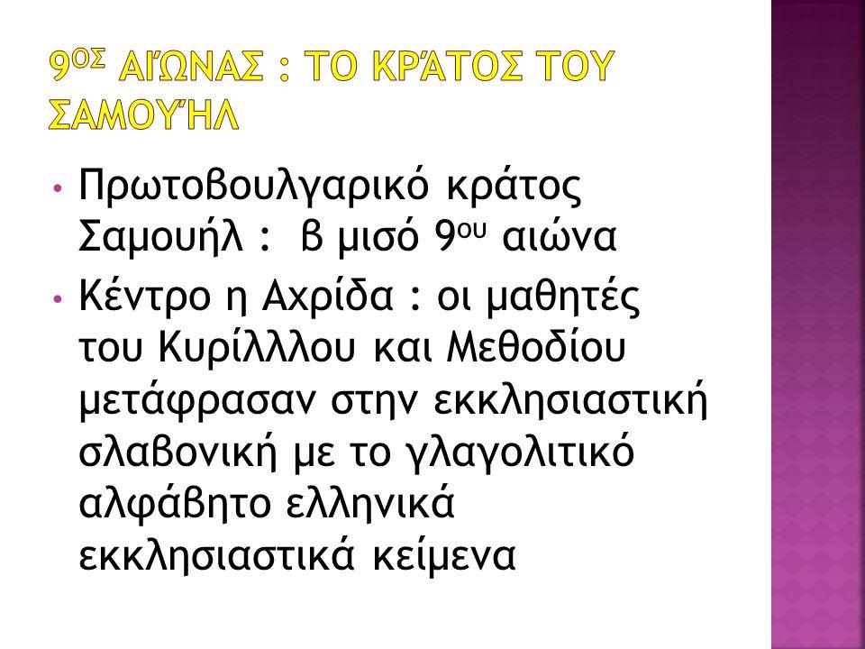 Πρωτοβουλγαρικό κράτος Σαμουήλ : β μισό 9 ου αιώνα Κέντρο η Αχρίδα : οι μαθητές του Κυρίλλλου και Μεθοδίου μετάφρασαν στην εκκλησιαστική σλαβονική με το γλαγολιτικό αλφάβητο ελληνικά εκκλησιαστικά κείμενα