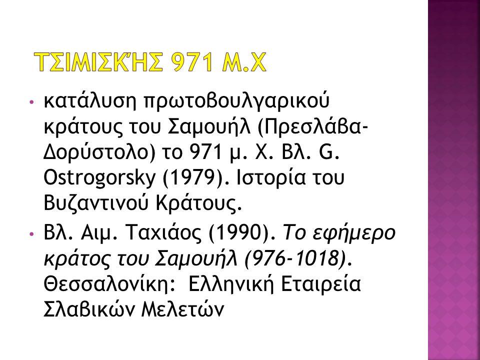 κατάλυση πρωτοβουλγαρικού κράτους του Σαμουήλ (Πρεσλάβα- Δορύστολο) το 971 μ. Χ. Βλ. G. Ostrogorsky (1979). Ιστορία του Βυζαντινού Κράτους. Βλ. Αιμ. Τ