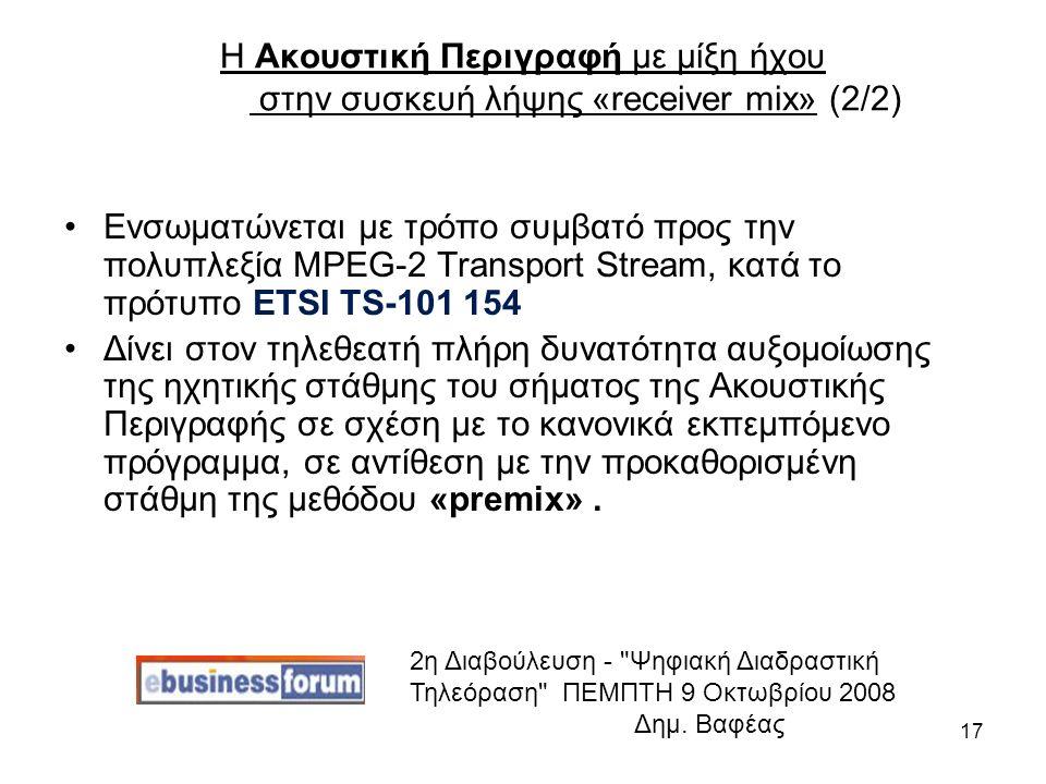 17 Η Ακουστική Περιγραφή με μίξη ήχου στην συσκευή λήψης «receiver mix» (2/2) Ενσωματώνεται με τρόπο συμβατό προς την πολυπλεξία MPEG-2 Transport Stream, κατά το πρότυπο ETSI TS-101 154 Δίνει στον τηλεθεατή πλήρη δυνατότητα αυξομοίωσης της ηχητικής στάθμης του σήματος της Ακουστικής Περιγραφής σε σχέση με το κανονικά εκπεμπόμενο πρόγραμμα, σε αντίθεση με την προκαθορισμένη στάθμη της μεθόδου «premix».