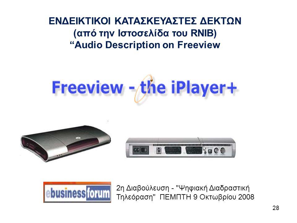 28 2η Διαβούλευση - Ψηφιακή Διαδραστική Τηλεόραση ΠΕΜΠΤΗ 9 Οκτωβρίου 2008 ΕΝΔΕΙΚΤΙΚΟΙ ΚΑΤΑΣΚΕΥΑΣΤΕΣ ΔΕΚΤΩΝ (από την Ιστοσελίδα του RNIB) Audio Description on Freeview