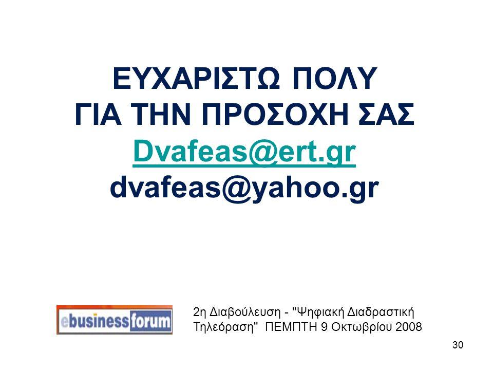 30 ΕΥΧΑΡΙΣΤΩ ΠΟΛΥ ΓΙΑ ΤΗΝ ΠΡΟΣΟΧΗ ΣΑΣ Dvafeas@ert.gr dvafeas@yahoo.gr Dvafeas@ert.gr 2η Διαβούλευση - Ψηφιακή Διαδραστική Τηλεόραση ΠΕΜΠΤΗ 9 Οκτωβρίου 2008