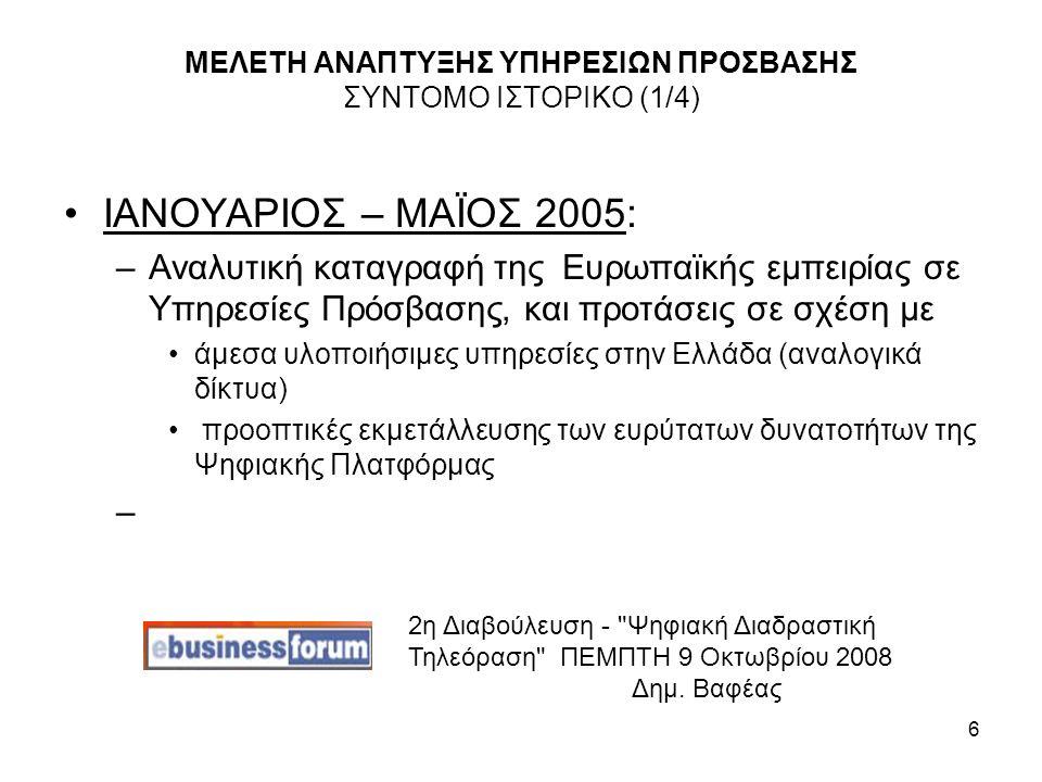 6 ΜΕΛΕΤΗ ΑΝΑΠΤΥΞΗΣ ΥΠΗΡΕΣΙΩΝ ΠΡΟΣΒΑΣΗΣ ΣΥΝΤΟΜΟ ΙΣΤΟΡΙΚΟ (1/4) ΙΑΝΟΥΑΡΙΟΣ – ΜΑΪΟΣ 2005: –Αναλυτική καταγραφή της Ευρωπαϊκής εμπειρίας σε Υπηρεσίες Πρόσβασης, και προτάσεις σε σχέση με άμεσα υλοποιήσιμες υπηρεσίες στην Ελλάδα (αναλογικά δίκτυα) προοπτικές εκμετάλλευσης των ευρύτατων δυνατοτήτων της Ψηφιακής Πλατφόρμας – 2η Διαβούλευση - Ψηφιακή Διαδραστική Τηλεόραση ΠΕΜΠΤΗ 9 Οκτωβρίου 2008 Δημ.