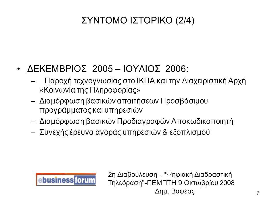 7 ΣΥΝΤΟΜΟ ΙΣΤΟΡΙΚΟ (2/4) ΔΕΚΕΜΒΡΙΟΣ 2005 – ΙΟΥΛΙΟΣ 2006: –Παροχή τεχνογνωσίας στο ΙΚΠΑ και την Διαχειριστική Αρχή «Κοινωνία της Πληροφορίας» –Διαμόρφωση βασικών απαιτήσεων Προσβάσιμου προγράμματος και υπηρεσιών –Διαμόρφωση βασικών Προδιαγραφών Αποκωδικοποιητή –Συνεχής έρευνα αγοράς υπηρεσιών & εξοπλισμού 2η Διαβούλευση - Ψηφιακή Διαδραστική Τηλεόραση -ΠΕΜΠΤΗ 9 Οκτωβρίου 2008 Δημ.