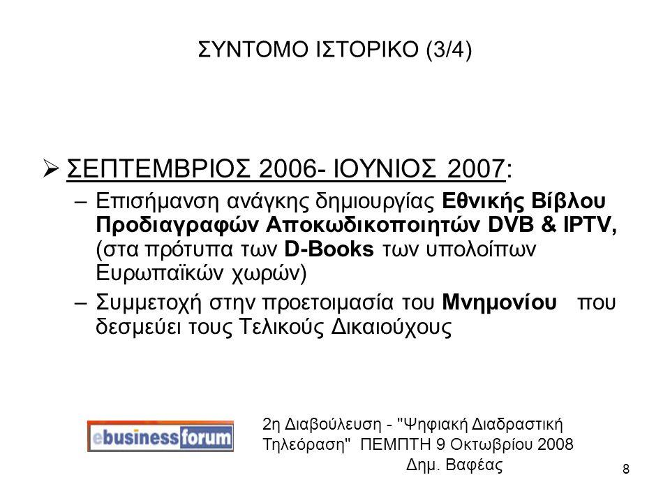 8 ΣΥΝΤΟΜΟ ΙΣΤΟΡΙΚΟ (3/4)  ΣΕΠΤΕΜΒΡΙΟΣ 2006- ΙΟΥΝΙΟΣ 2007: –Επισήμανση ανάγκης δημιουργίας Εθνικής Βίβλου Προδιαγραφών Αποκωδικοποιητών DVB & IPTV, (στα πρότυπα των D-Books των υπολοίπων Ευρωπαϊκών χωρών) –Συμμετοχή στην προετοιμασία του Μνημονίου που δεσμεύει τους Τελικούς Δικαιούχους 2η Διαβούλευση - Ψηφιακή Διαδραστική Τηλεόραση ΠΕΜΠΤΗ 9 Οκτωβρίου 2008 Δημ.