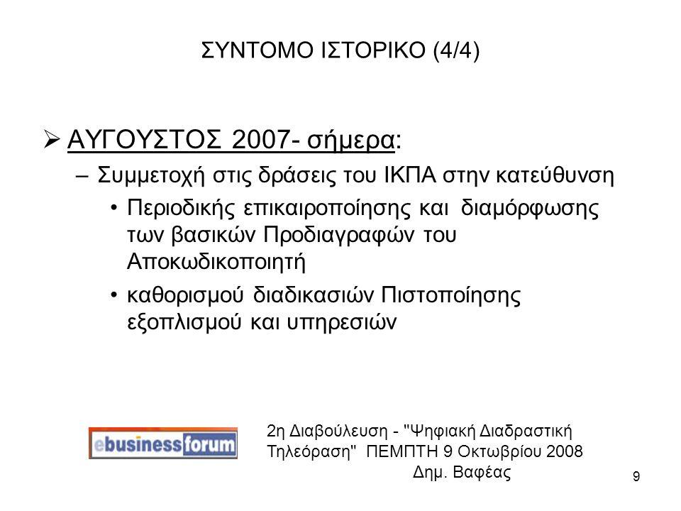 9 ΣΥΝΤΟΜΟ ΙΣΤΟΡΙΚΟ (4/4)  ΑΥΓΟΥΣΤΟΣ 2007- σήμερα: –Συμμετοχή στις δράσεις του ΙΚΠΑ στην κατεύθυνση Περιοδικής επικαιροποίησης και διαμόρφωσης των βασικών Προδιαγραφών του Αποκωδικοποιητή καθορισμού διαδικασιών Πιστοποίησης εξοπλισμού και υπηρεσιών 2η Διαβούλευση - Ψηφιακή Διαδραστική Τηλεόραση ΠΕΜΠΤΗ 9 Οκτωβρίου 2008 Δημ.