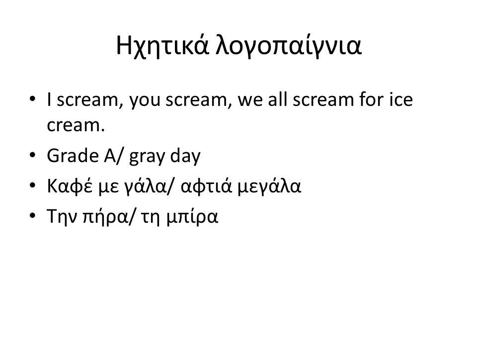 Ηχητικά λογοπαίγνια Ι scream, you scream, we all scream for ice cream. Grade A/ gray day Καφέ με γάλα/ αφτιά μεγάλα Την πήρα/ τη μπίρα