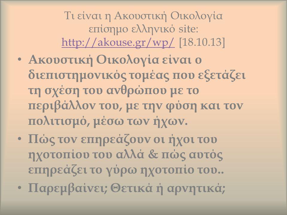 Τι είναι η Ακουστική Οικολογία επίσημο ελληνικό site: http://akouse.gr/wp/ [18.10.13] http://akouse.gr/wp/ Ακουστική Οικολογία είναι ο διεπιστημονικός τομέας που εξετάζει τη σχέση του ανθρώπου με το περιβάλλον του, με την φύση και τον πολιτισμό, μέσω των ήχων.