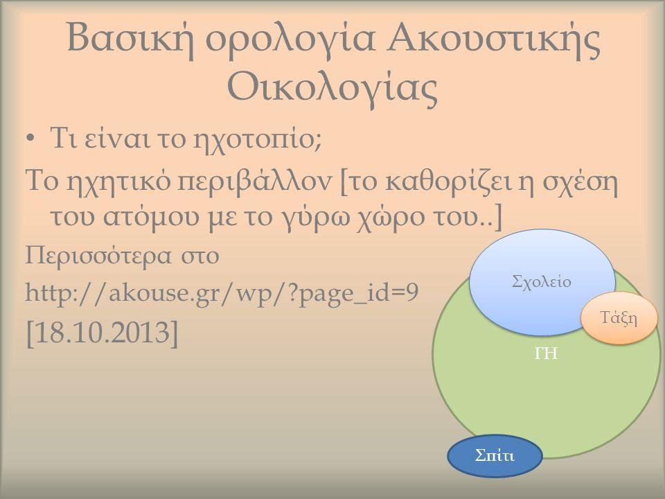 Βασική ορολογία Ακουστικής Οικολογίας Τι είναι το ηχοτοπίο; Το ηχητικό περιβάλλον [το καθορίζει η σχέση του ατόμου με το γύρω χώρο του..] Περισσότερα στο http://akouse.gr/wp/ page_id=9 [18.10.2013] ΓΗ Σχολείο Τάξη Σπίτι