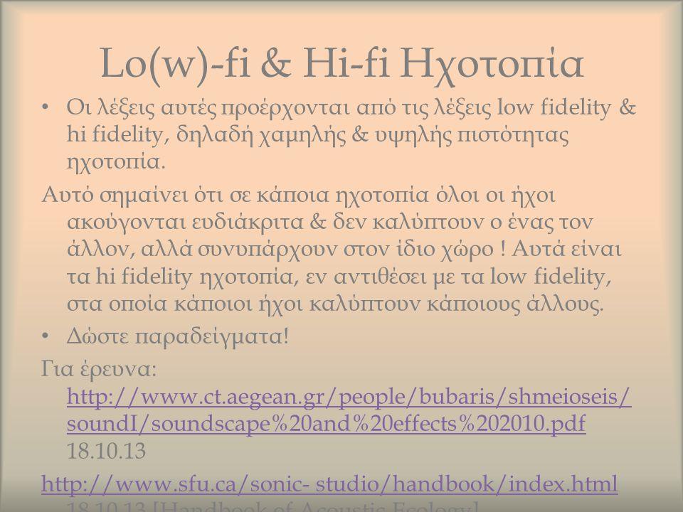 Lo(w)-fi & Hi-fi Ηχοτοπία Οι λέξεις αυτές προέρχονται από τις λέξεις low fidelity & hi fidelity, δηλαδή χαμηλής & υψηλής πιστότητας ηχοτοπία. Αυτό σημ