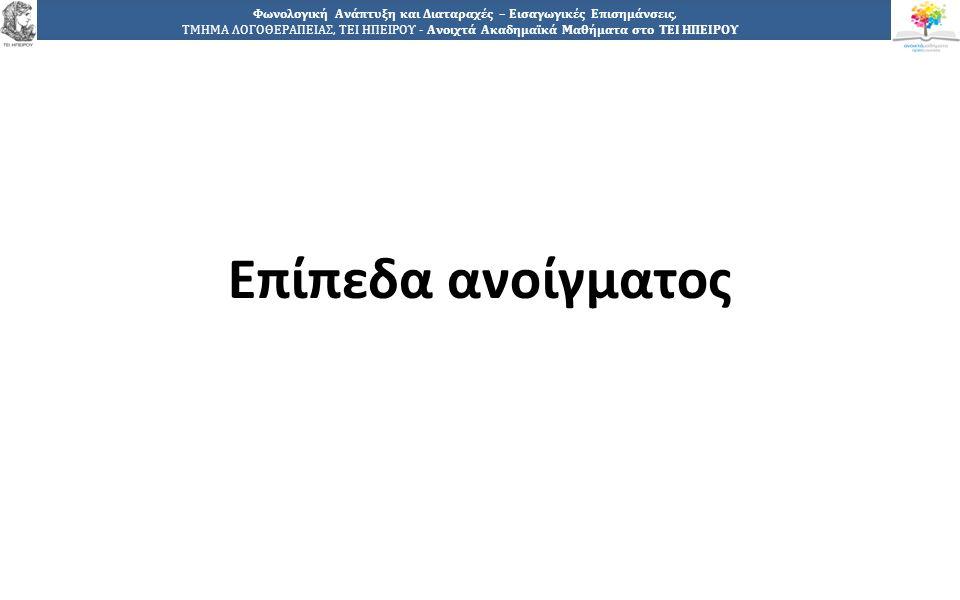 8 Φωνολογική Ανάπτυξη και Διαταραχές – Εισαγωγικές Επισημάνσεις, ΤΜΗΜΑ ΛΟΓΟΘΕΡΑΠΕΙΑΣ, ΤΕΙ ΗΠΕΙΡΟΥ - Ανοιχτά Ακαδημαϊκά Μαθήματα στο ΤΕΙ ΗΠΕΙΡΟΥ  Ανοίγοντες (εκρήξεις) – κλείοντες (εγκρούσεις) ήχοι: παραγωγή ανάλογα με το άνοιγμα της στοματικής κοιλότητας  Επίπεδα ανοίγματος: 1.