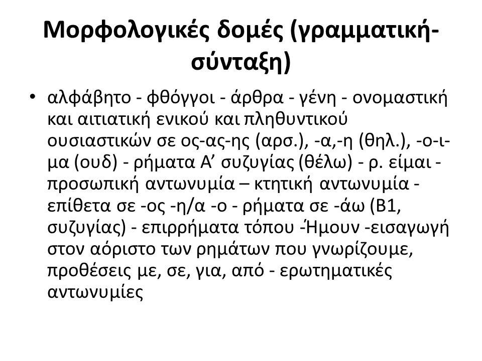 Μορφολογικές δομές (γραμματική- σύνταξη) αλφάβητο - φθόγγοι - άρθρα - γένη - ονομαστική και αιτιατική ενικού και πληθυντικού ουσιαστικών σε ος-ας-ης (αρσ.), -α,-η (θηλ.), -ο-ι- μα (ουδ) - ρήματα Α' συζυγίας (θέλω) - ρ.