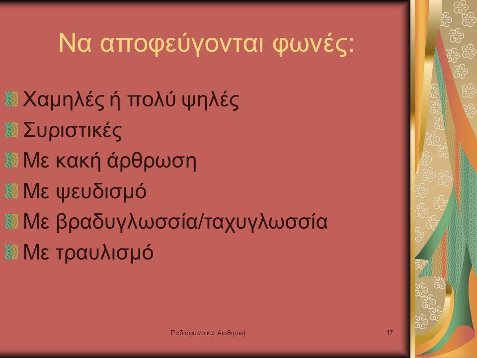 Ραδιόφωνο και Αισθητική17 Να αποφεύγονται φωνές: Χαμηλές ή πολύ ψηλές Συριστικές Με κακή άρθρωση Με ψευδισμό Με βραδυγλωσσία/ταχυγλωσσία Με τραυλισμό