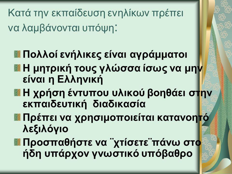 Κατά την εκπαίδευση ενηλίκων πρέπει να λαμβάνονται υπόψη : Πολλοί ενήλικες είναι αγράμματοι Η μητρική τους γλώσσα ίσως να μην είναι η Ελληνική Η χρήση έντυπου υλικού βοηθάει στην εκπαιδευτική διαδικασία Πρέπει να χρησιμοποιείται κατανοητό λεξιλόγιο Προσπαθήστε να ¨χτίσετε¨πάνω στο ήδη υπάρχον γνωστικό υπόβαθρο