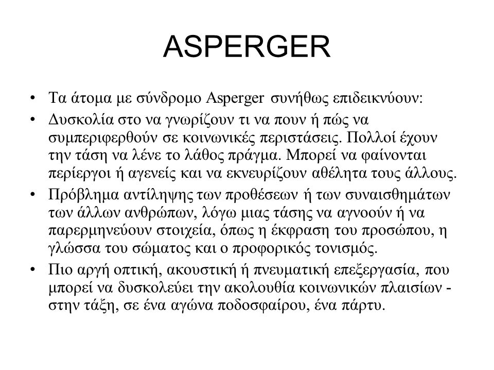 ASPERGER Τα άτομα με σύνδρομο Asperger συνήθως επιδεικνύουν: Δυσκολία στο να γνωρίζουν τι να πουν ή πώς να συμπεριφερθούν σε κοινωνικές περιστάσεις.