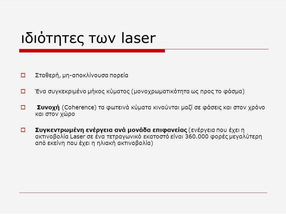 ιδιότητες των laser  Σταθερή, μη-αποκλίνουσα πορεία  Ένα συγκεκριμένο μήκος κύματος (μονοχρωματικότητα ως προς το φάσμα)  Συνοχή (Coherence) τα φωτεινά κύματα κινούνται μαζί σε φάσεις και στον χρόνο και στον χώρο  Συγκεντρωμένη ενέργεια ανά μονάδα επιφανείας (ενέργεια που έχει η ακτινοβολία Laser σε ένα τετραγωνικό εκατοστό είναι 360.000 φορές μεγαλύτερη από εκείνη που έχει η ηλιακή ακτινοβολία)