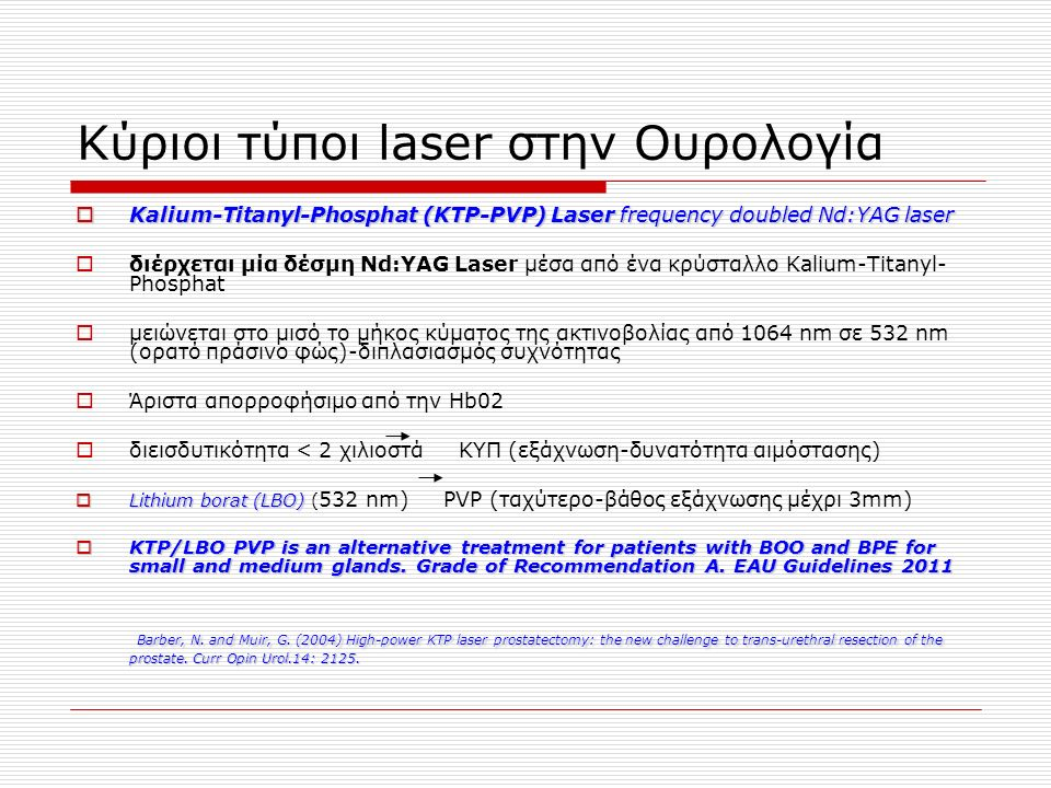 Κύριοι τύποι laser στην Ουρολογία  Kalium-Titanyl-Phosphat (KTP-PVP) Laser frequency doubled Nd:YAG laser  διέρχεται μία δέσμη Nd:YAG Laser μέσα από ένα κρύσταλλο Kalium-Titanyl- Phosphat  μειώνεται στο μισό το μήκος κύματος της ακτινοβολίας από 1064 nm σε 532 nm (ορατό πράσινο φώς)-διπλασιασμός συχνότητας  Άριστα απορροφήσιμο από την Hb02  διεισδυτικότητα < 2 χιλιοστά KYΠ (εξάχνωση-δυνατότητα αιμόστασης)  Lithium borat (LBO)  Lithium borat (LBO) ( 532 nm) PVP (ταχύτερο-βάθος εξάχνωσης μέχρι 3mm)  KTP/LBO PVP is an alternative treatment for patients with BOO and BPE for small and medium glands.