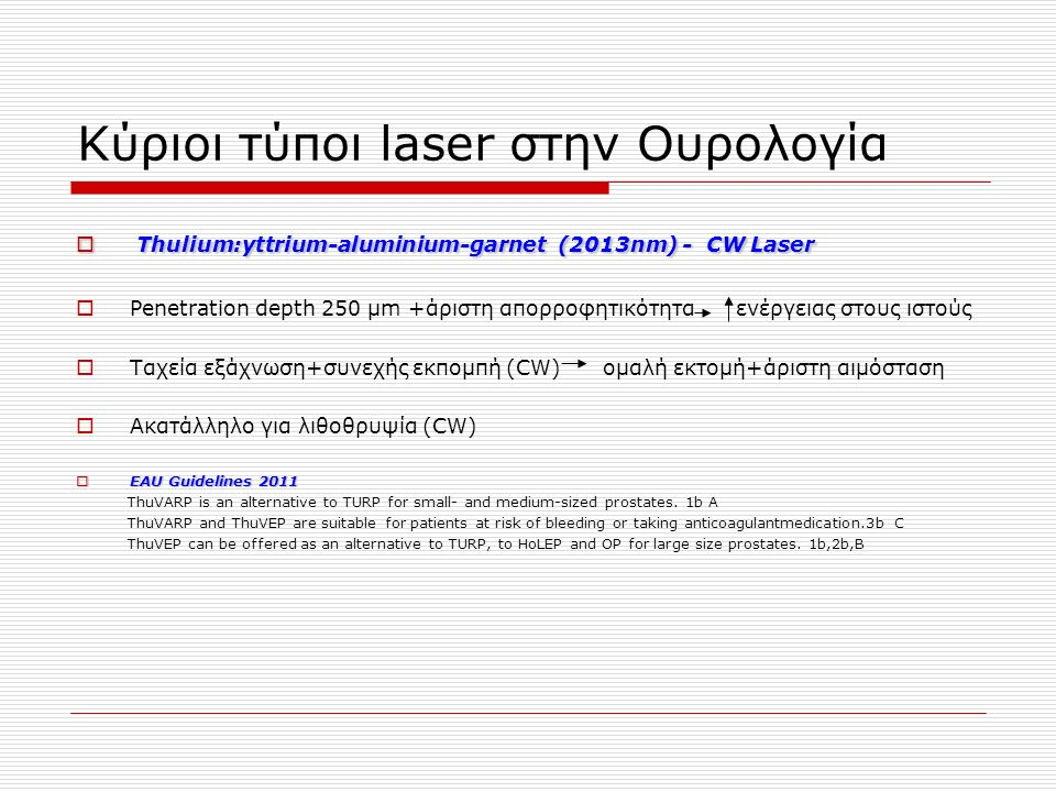 Κύριοι τύποι laser στην Ουρολογία  Thulium:yttrium-aluminium-garnet (2013nm) - CW Laser  Penetration depth 250 μm +άριστη απορροφητικότητα ενέργειας στους ιστούς  Ταχεία εξάχνωση+συνεχής εκπομπή (CW) ομαλή εκτομή+άριστη αιμόσταση  Ακατάλληλο για λιθοθρυψία (CW)  EAU Guidelines 2011 ThuVARP is an alternative to TURP for small- and medium-sized prostates.