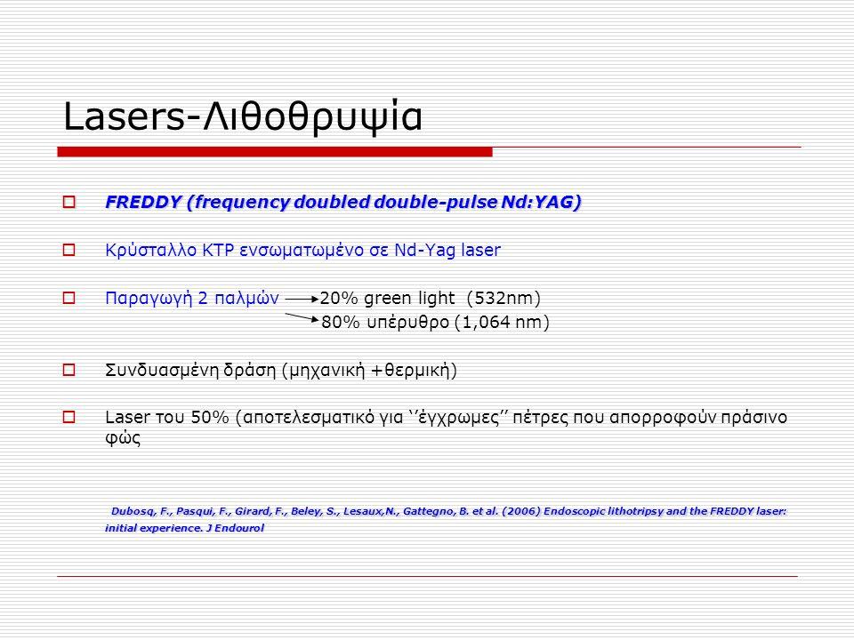 Lasers-Λιθοθρυψία  FREDDY (frequency doubled double-pulse Nd:YAG)  Κρύσταλλο ΚΤΡ ενσωματωμένο σε Νd-Yag laser  Παραγωγή 2 παλμών 20% green light (532nm) 80% υπέρυθρο (1,064 nm)  Συνδυασμένη δράση (μηχανική +θερμική)  Laser του 50% (αποτελεσματικό για ''έγχρωμες'' πέτρες που απορροφούν πράσινο φώς Dubosq, F., Pasqui, F., Girard, F., Beley, S., Lesaux,N., Gattegno, B.