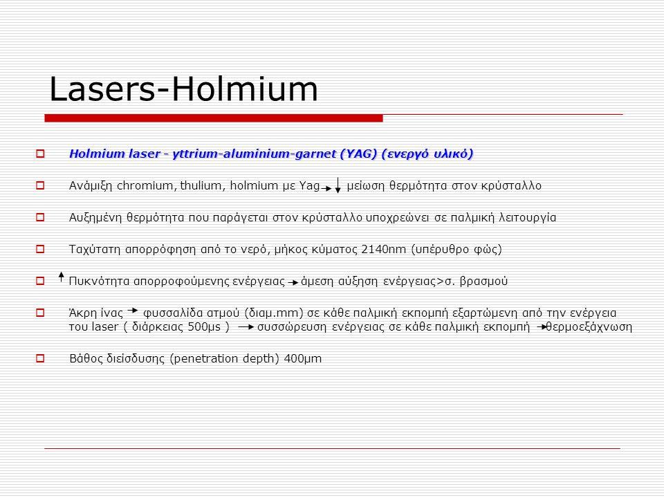 Lasers-Ηοlmium  Ηοlmium laser - yttrium-aluminium-garnet (YAG) (ενεργό υλικό)  Ανάμιξη chromium, thulium, holmium με Yag μείωση θερμότητα στον κρύσταλλο  Αυξημένη θερμότητα που παράγεται στον κρύσταλλο υποχρεώνει σε παλμική λειτουργία  Ταχύτατη απορρόφηση από το νερό, μήκος κύματος 2140nm (υπέρυθρο φώς)  Πυκνότητα απορροφούμενης ενέργειας άμεση αύξηση ενέργειας>σ.