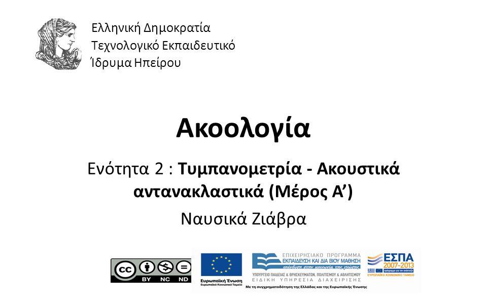 1 Ακοολογία Ενότητα 2 : Tυμπανομετρία - Ακουστικά αντανακλαστικά (Μέρος A') Ναυσικά Ζιάβρα Ελληνική Δημοκρατία Τεχνολογικό Εκπαιδευτικό Ίδρυμα Ηπείρου