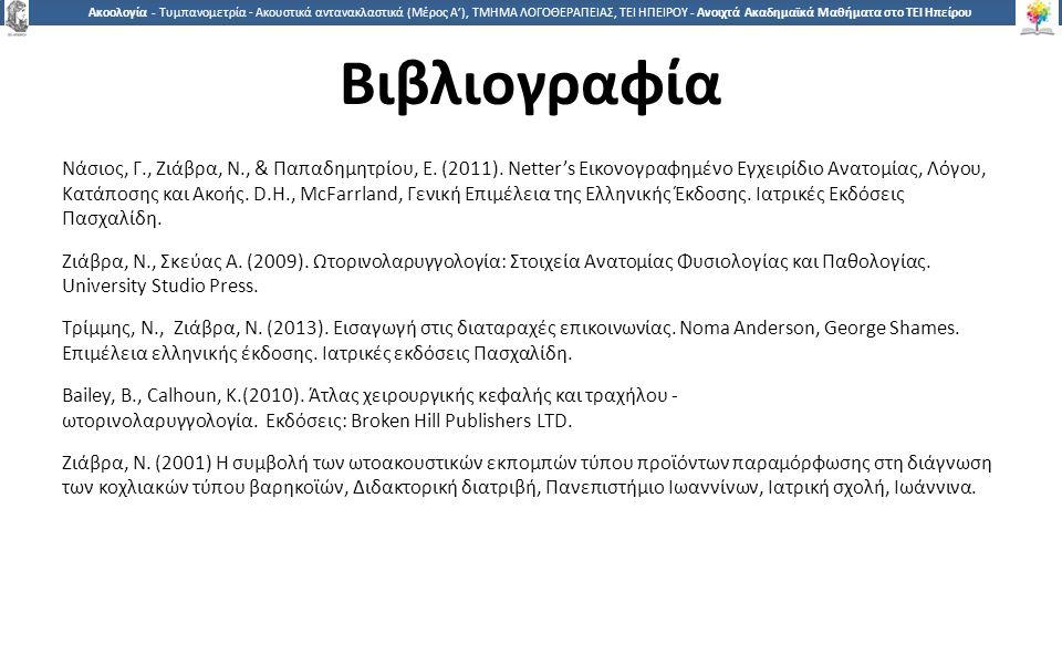 1515 Ακοολογία - Τυμπανομετρία - Ακουστικά αντανακλαστικά (Μέρος A'), ΤΜΗΜΑ ΛΟΓΟΘΕΡΑΠΕΙΑΣ, ΤΕΙ ΗΠΕΙΡΟΥ - Ανοιχτά Ακαδημαϊκά Μαθήματα στο ΤΕΙ Ηπείρου Βιβλιογραφία Νάσιος, Γ., Ζιάβρα, Ν., & Παπαδημητρίου, Ε.