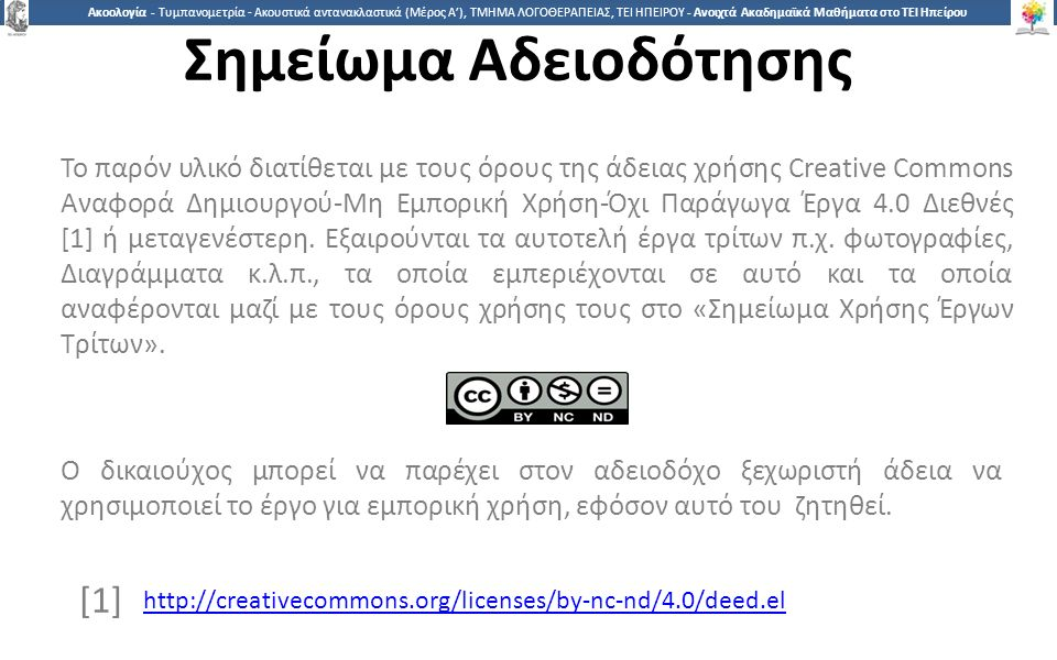 1717 Ακοολογία - Τυμπανομετρία - Ακουστικά αντανακλαστικά (Μέρος A'), ΤΜΗΜΑ ΛΟΓΟΘΕΡΑΠΕΙΑΣ, ΤΕΙ ΗΠΕΙΡΟΥ - Ανοιχτά Ακαδημαϊκά Μαθήματα στο ΤΕΙ Ηπείρου Σημείωμα Αδειοδότησης Το παρόν υλικό διατίθεται με τους όρους της άδειας χρήσης Creative Commons Αναφορά Δημιουργού-Μη Εμπορική Χρήση-Όχι Παράγωγα Έργα 4.0 Διεθνές [1] ή μεταγενέστερη.