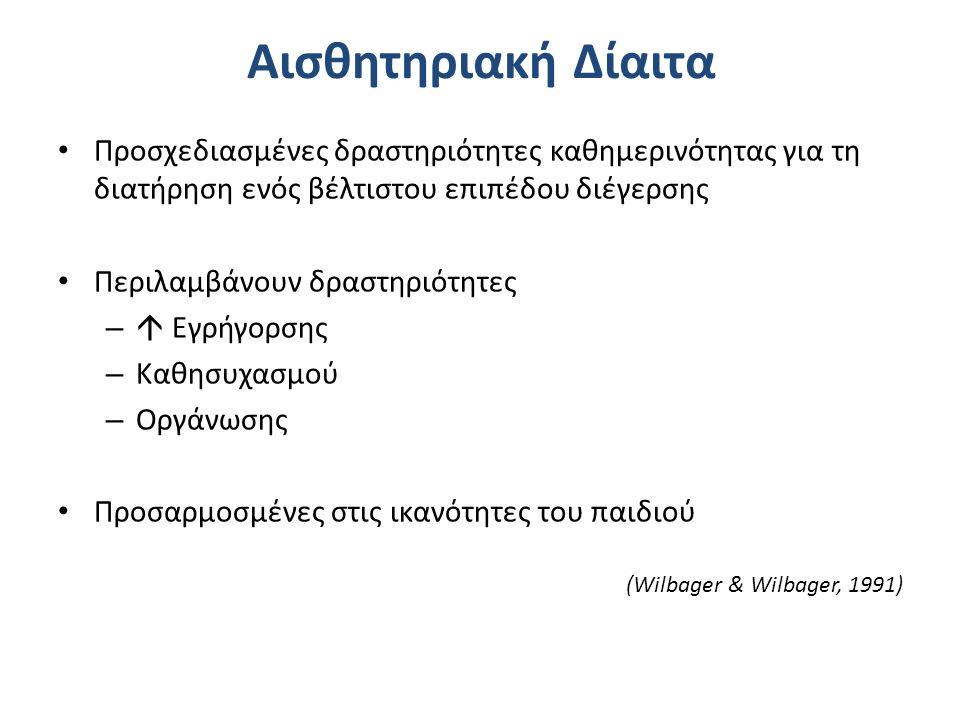 Αισθητηριακή Δίαιτα Προσχεδιασμένες δραστηριότητες καθημερινότητας για τη διατήρηση ενός βέλτιστου επιπέδου διέγερσης Περιλαμβάνουν δραστηριότητες –  Εγρήγορσης – Καθησυχασμού – Οργάνωσης Προσαρμοσμένες στις ικανότητες του παιδιού (Wilbager & Wilbager, 1991)