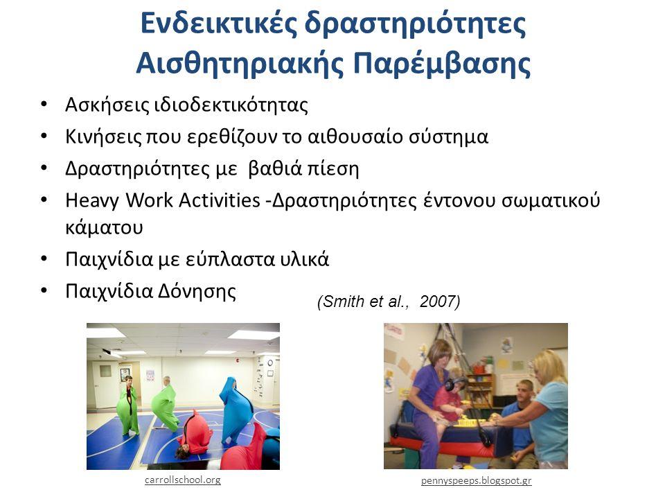 Ενδεικτικές δραστηριότητες Αισθητηριακής Παρέμβασης Ασκήσεις ιδιοδεκτικότητας Κινήσεις που ερεθίζουν το αιθουσαίο σύστημα Δραστηριότητες με βαθιά πίεση Heavy Work Activities -Δραστηριότητες έντονου σωματικού κάματου Παιχνίδια με εύπλαστα υλικά Παιχνίδια Δόνησης carrollschool.org (Smith et al., 2007) pennyspeeps.blogspot.gr