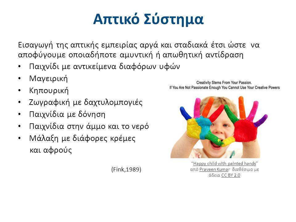 Happy child with painted hands από Praveen Kumar διαθέσιμο με άδεια CC BY 2.0Happy child with painted handsPraveen KumaCC BY 2.0 (Fink,1989) Απτικό Σύστημα Εισαγωγή της απτικής εμπειρίας αργά και σταδιακά έτσι ώστε να αποφύγουμε οποιαδήποτε αμυντική ή απωθητική αντίδραση Παιχνίδι με αντικείμενα διαφόρων υφών Μαγειρική Κηπουρική Ζωγραφική με δαχτυλομπογιές Παιχνίδια με δόνηση Παιχνίδια στην άμμο και το νερό Μάλαξη με διάφορες κρέμες και αφρούς