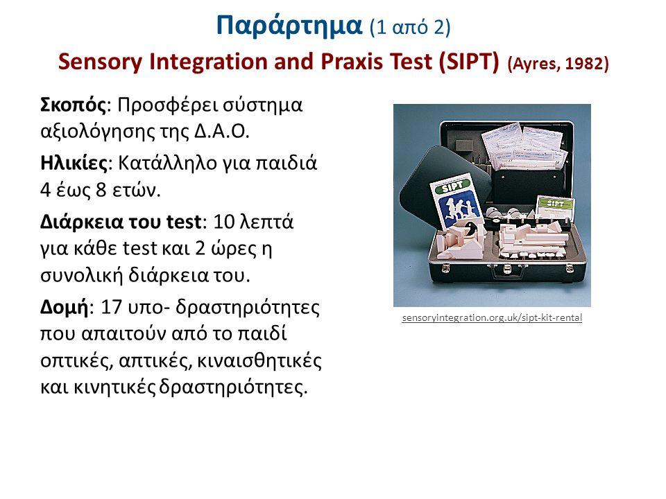 Παράρτημα (1 από 2) Sensory Integration and Praxis Test (SIPT) (Ayres, 1982) Σκοπός: Προσφέρει σύστημα αξιολόγησης της Δ.Α.Ο. Ηλικίες: Κατάλληλο για π