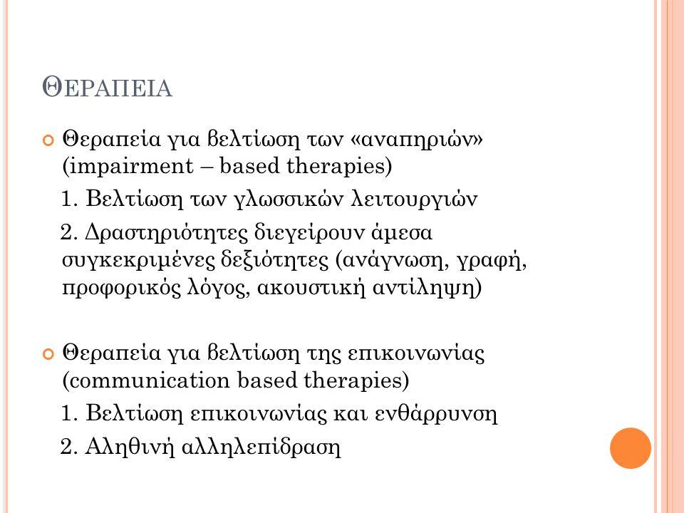 Θ ΕΡΑΠΕΙΑ Θεραπεία για βελτίωση των «αναπηριών» (impairment – based therapies) 1. Βελτίωση των γλωσσικών λειτουργιών 2. Δραστηριότητες διεγείρουν άμεσ