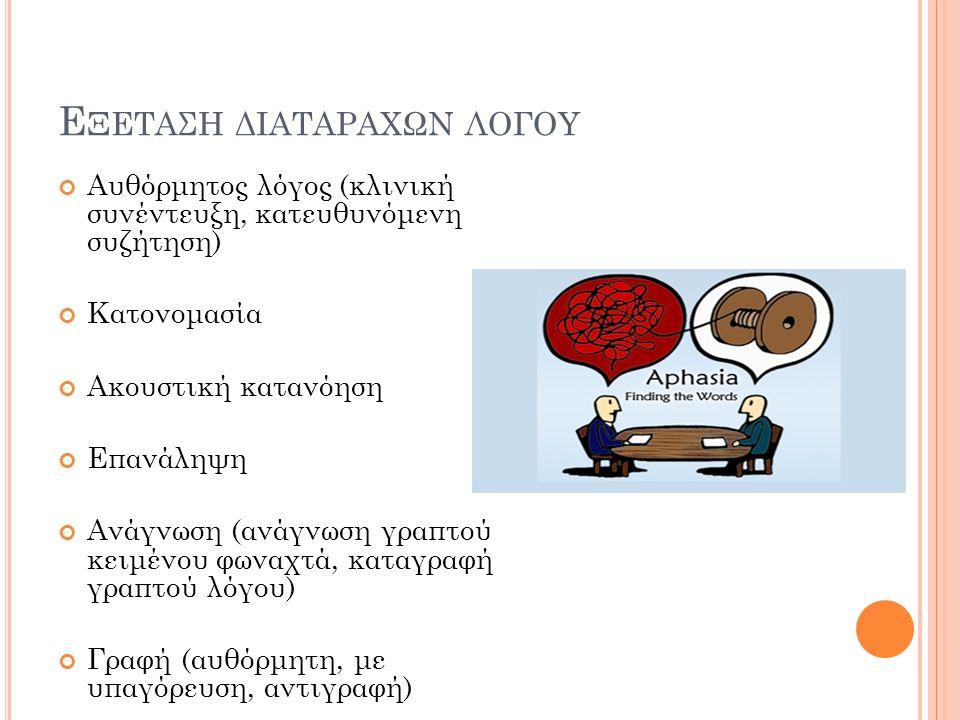 Ε ΞΕΤΑΣΗ ΔΙΑΤΑΡΑΧΩΝ ΛΟΓΟΥ Αυθόρμητος λόγος (κλινική συνέντευξη, κατευθυνόμενη συζήτηση) Κατονομασία Ακουστική κατανόηση Επανάληψη Ανάγνωση (ανάγνωση γραπτού κειμένου φωναχτά, καταγραφή γραπτού λόγου) Γραφή (αυθόρμητη, με υπαγόρευση, αντιγραφή)
