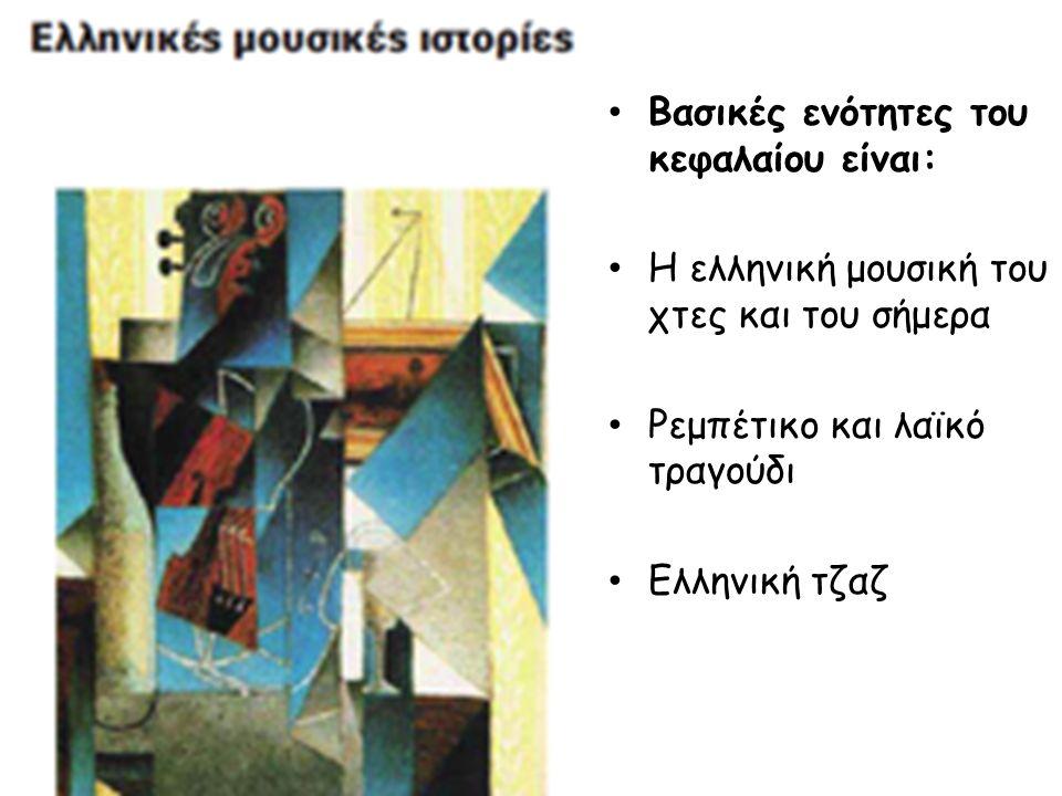 Βασικές ενότητες του κεφαλαίου είναι: Η ελληνική μουσική του χτες και του σήμερα Ρεμπέτικο και λαϊκό τραγούδι Ελληνική τζαζ