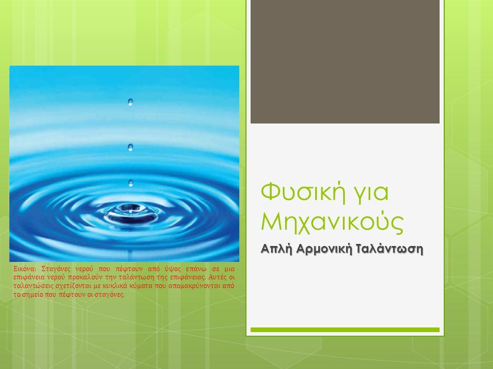 Φυσική για Μηχανικούς Απλή Αρμονική Ταλάντωση Εικόνα: Σταγόνες νερού που πέφτουν από ύψος επάνω σε μια επιφάνεια νερού προκαλούν την ταλάντωση της επι