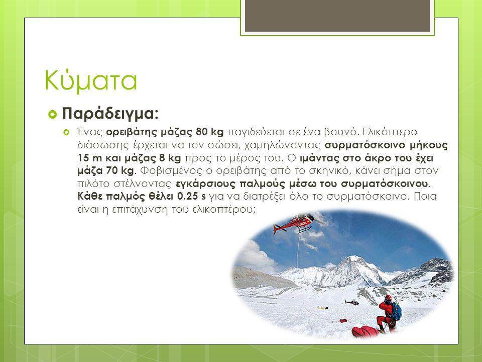  Παράδειγμα:  Ένας ορειβάτης μάζας 80 kg παγιδεύεται σε ένα βουνό. Ελικόπτερο διάσωσης έρχεται να τον σώσει, χαμηλώνοντας συρματόσκοινο μήκους 15 m