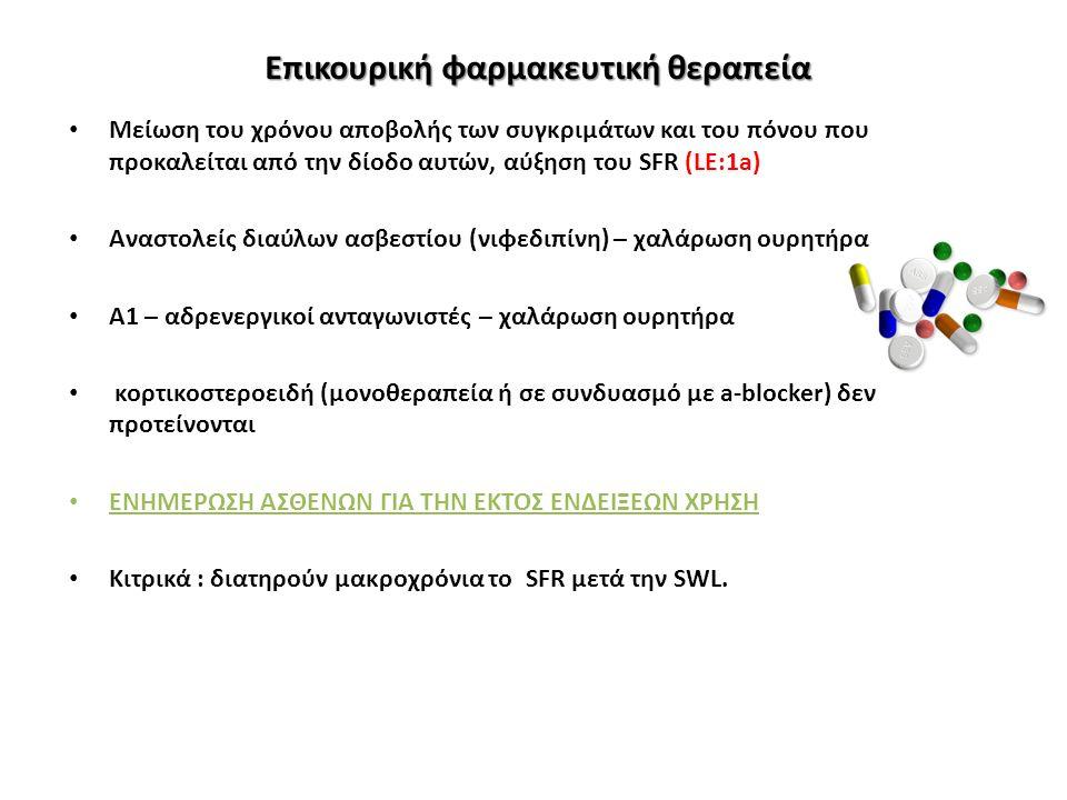 Επικουρική φαρμακευτική θεραπεία Μείωση του χρόνου αποβολής των συγκριμάτων και του πόνου που προκαλείται από την δίοδο αυτών, αύξηση του SFR (LE:1a) Αναστολείς διαύλων ασβεστίου (νιφεδιπίνη) – χαλάρωση ουρητήρα Α1 – αδρενεργικοί ανταγωνιστές – χαλάρωση ουρητήρα κορτικοστεροειδή (μονοθεραπεία ή σε συνδυασμό με a-blocker) δεν προτείνονται ΕΝΗΜΕΡΩΣΗ ΑΣΘΕΝΩΝ ΓΙΑ ΤΗΝ ΕΚΤΟΣ ΕΝΔΕΙΞΕΩΝ ΧΡΗΣΗ Κιτρικά : διατηρούν μακροχρόνια το SFR μετά την SWL.
