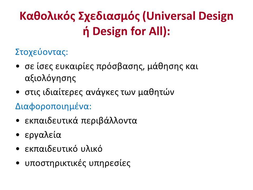 Καθολικός Σχεδιασμός (Universal Design ή Design for All): Στοχεύοντας: σε ίσες ευκαιρίες πρόσβασης, μάθησης και αξιολόγησης στις ιδιαίτερες ανάγκες των μαθητών Διαφοροποιημένα: εκπαιδευτικά περιβάλλοντα εργαλεία εκπαιδευτικό υλικό υποστηρικτικές υπηρεσίες