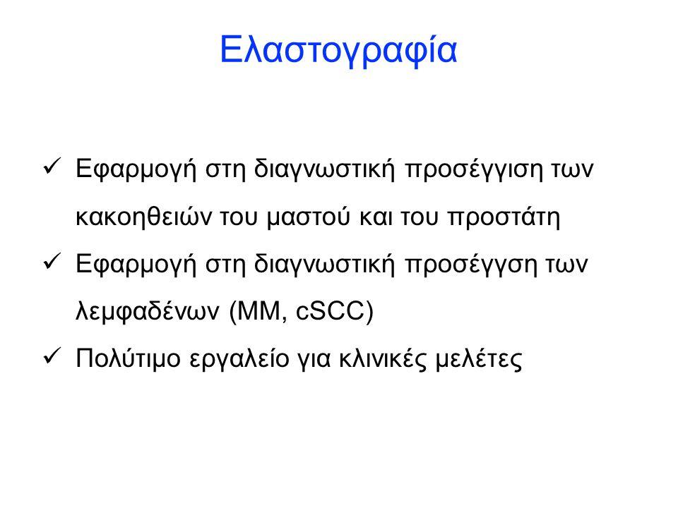 Ελαστογραφία Εφαρμογή στη διαγνωστική προσέγγιση των κακοηθειών του μαστού και του προστάτη Εφαρμογή στη διαγνωστική προσέγγση των λεμφαδένων (ΜΜ, cSCC) Πολύτιμο εργαλείο για κλινικές μελέτες