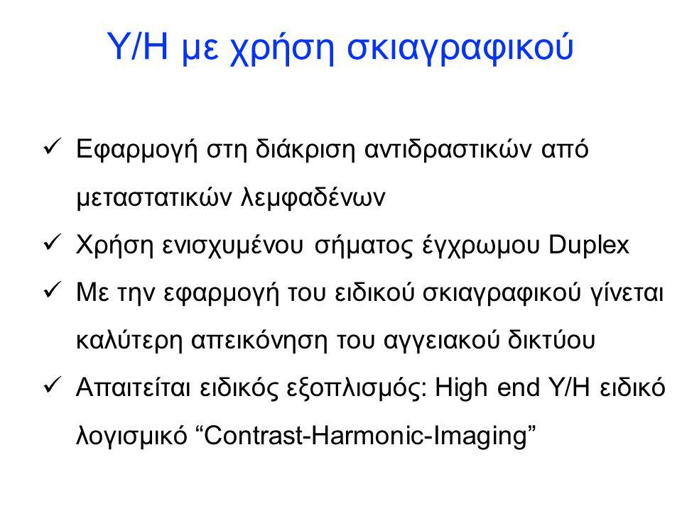 Υ/Η με χρήση σκιαγραφικού Εφαρμογή στη διάκριση αντιδραστικών από μεταστατικών λεμφαδένων Χρήση ενισχυμένου σήματος έγχρωμου Duplex Με την εφαρμογή του ειδικού σκιαγραφικού γίνεται καλύτερη απεικόνηση του αγγειακού δικτύου Απαιτείται ειδικός εξοπλισμός: High end Y/H ειδικό λογισμικό Contrast-Harmonic-Imaging