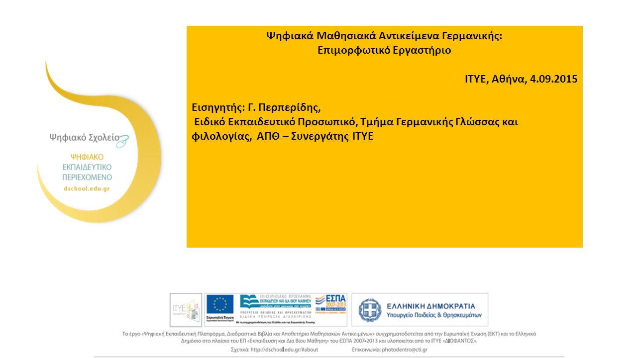 Ψηφιακά Μαθησιακά Αντικείμενα Γερμανικής: Επιμορφωτικό Εργαστήριο ΙΤΥΕ, Αθήνα, 4.09.2015 Εισηγητής: Γ.