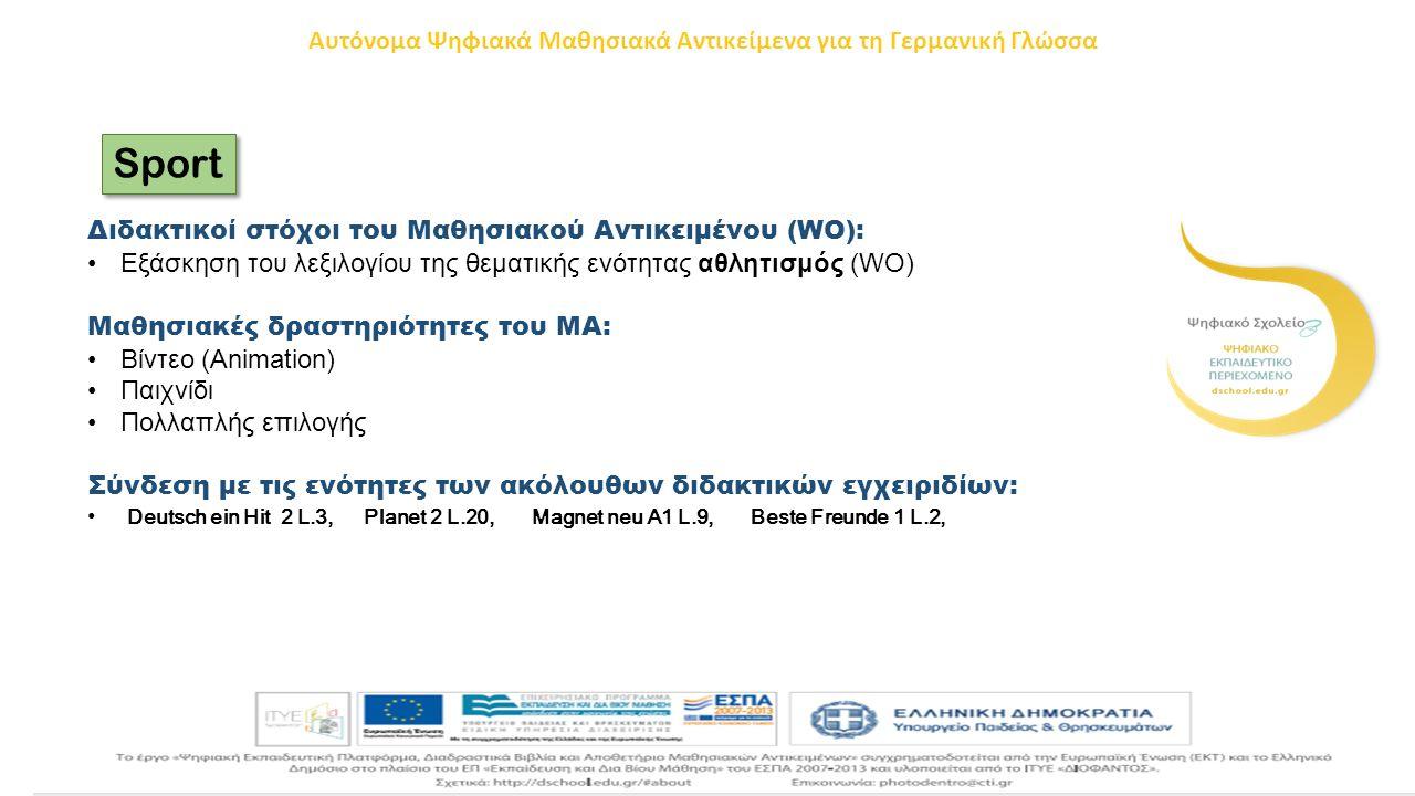 Sport Διδακτικοί στόχοι του Μαθησιακού Αντικειμένου (WO): Εξάσκηση του λεξιλογίου της θεματικής ενότητας αθλητισμός (WO) Μαθησιακές δραστηριότητες του ΜΑ: Βίντεο (Animation) Παιχνίδι Πολλαπλής επιλογής Σύνδεση με τις ενότητες των ακόλουθων διδακτικών εγχειριδίων: Deutsch ein Hit 2 L.3, Planet 2 L.20, Magnet neu A1 L.9, Beste Freunde 1 L.2, Αυτόνομα Ψηφιακά Μαθησιακά Αντικείμενα για τη Γερμανική Γλώσσα