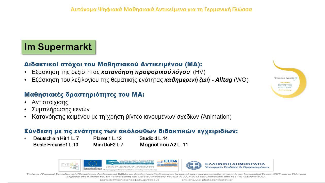 Im Supermarkt Διδακτικοί στόχοι του Μαθησιακού Αντικειμένου (ΜΑ): Εξάσκηση της δεξιότητας κατανόηση προφορικού λόγου (HV) Εξάσκηση του λεξιλογίου της θεματικής ενότητας καθημερινή ζωή - Alltag (WO) Μαθησιακές δραστηριότητες του ΜΑ: Αντιστοίχισης Συμπλήρωσης κενών Κατανόησης κειμένου με τη χρήση βίντεο κινουμένων σχεδίων (Animation) Σύνδεση με τις ενότητες των ακόλουθων διδακτικών εγχειριδίων: Deutsch ein Hit 1 L.